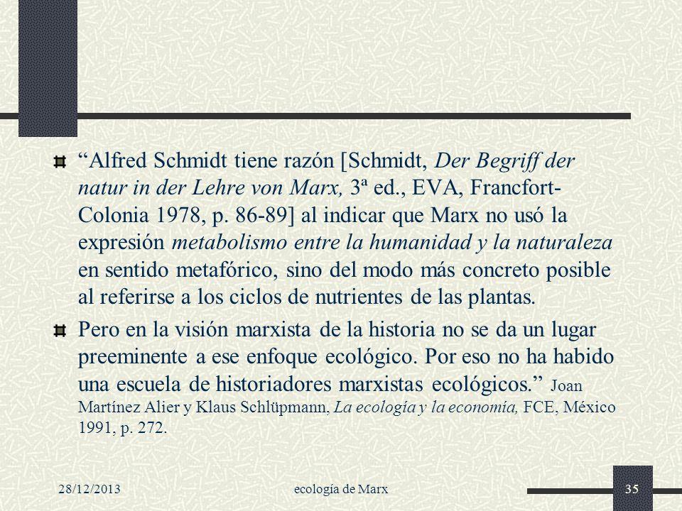 Alfred Schmidt tiene razón [Schmidt, Der Begriff der natur in der Lehre von Marx, 3ª ed., EVA, Francfort-Colonia 1978, p. 86-89] al indicar que Marx no usó la expresión metabolismo entre la humanidad y la naturaleza en sentido metafórico, sino del modo más concreto posible al referirse a los ciclos de nutrientes de las plantas.